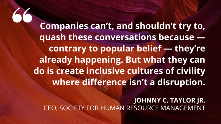 Companies can't, and shouldn't try to, quash these conversations because - contrary to popular belief - they're already happening. But what they can do is create inclusive cultures of civility where difference isn't a disruption - Johnny C. Taylor Jr, CEO, Society for Human Resource Management